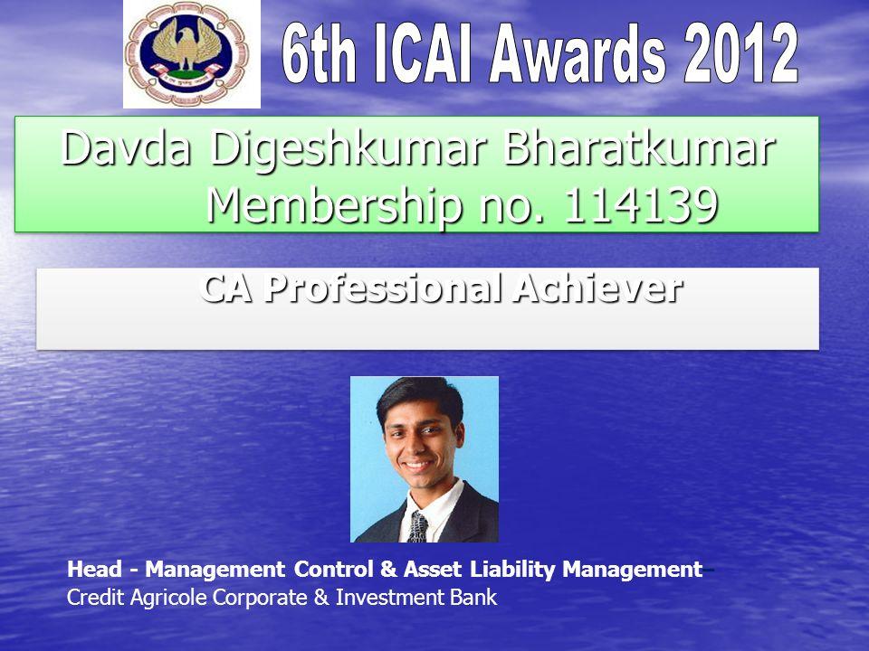 Davda Digeshkumar Bharatkumar Membership no. 114139 CA Professional Achiever CA Professional Achiever Head - Management Control & Asset Liability Mana