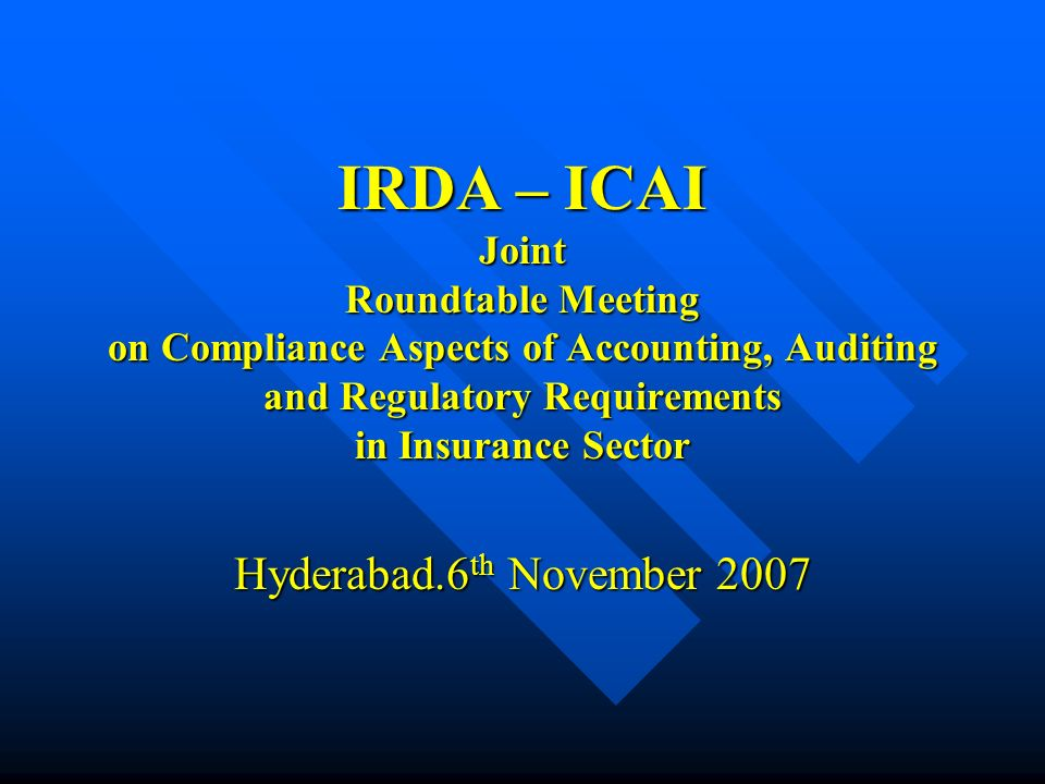 IRDA – ICAI Joint Roundtable Meeting on Compliance Aspects of Accounting, Auditing and Regulatory Requirements in Insurance Sector Hyderabad.6 th Nove