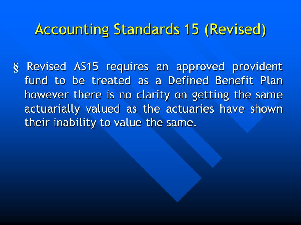 Accounting Standards 15 (Revised) § Revised AS15 requires an approved provident fund to be treated as a Defined Benefit Plan however there is no clari