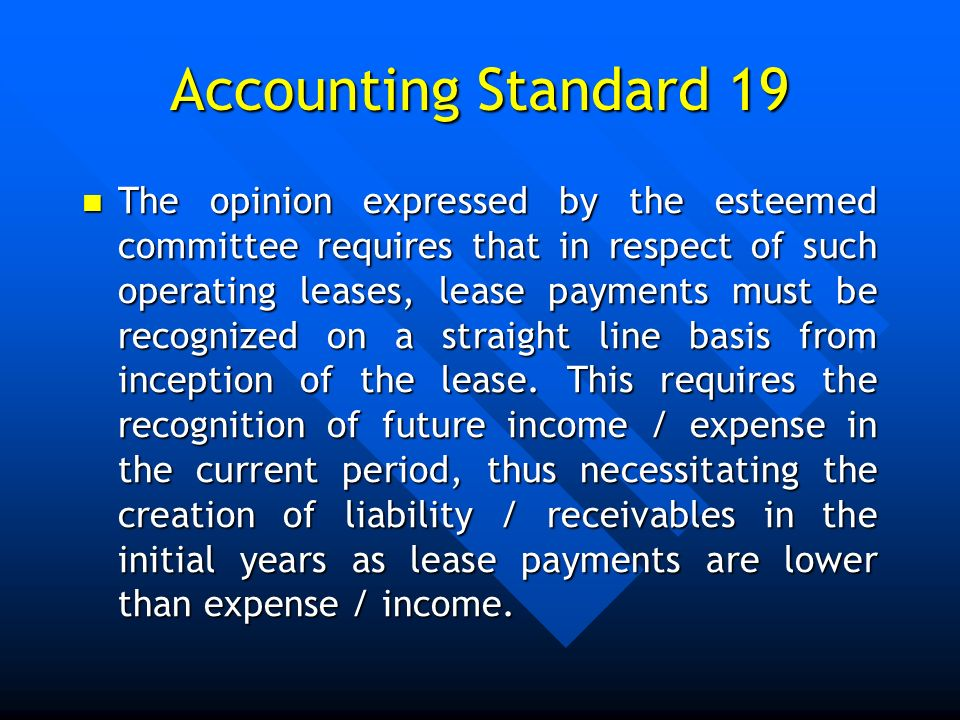 Accounting Standard 19 The opinion expressed by the esteemed committee requires that in respect of such operating leases, lease payments must be recog