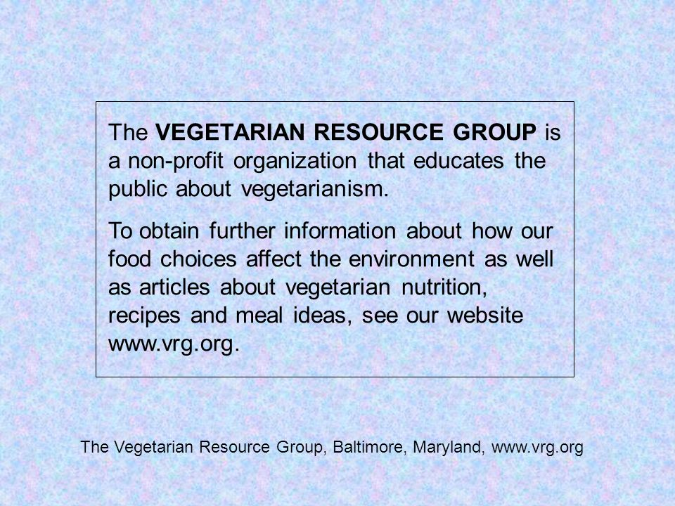 The VEGETARIAN RESOURCE GROUP is a non-profit organization that educates the public about vegetarianism. To obtain further information about how our f