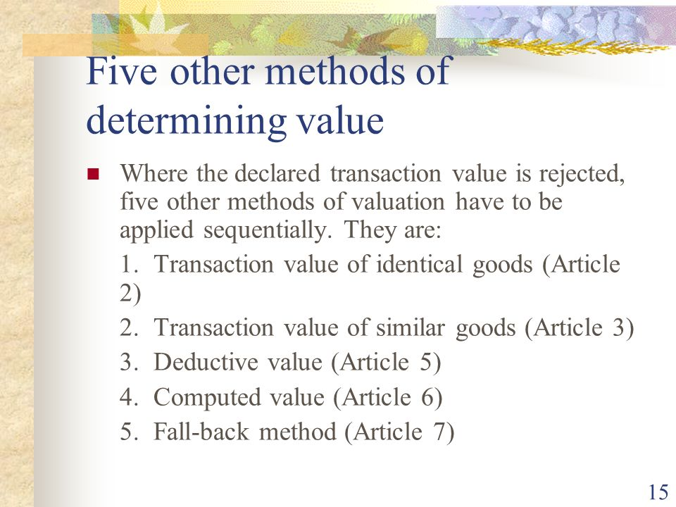 15 Five other methods of determining value Where the declared transaction value is rejected, five other methods of valuation have to be applied sequen