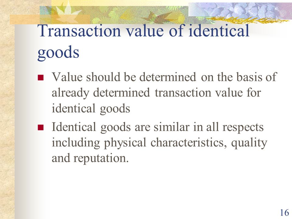 16 Transaction value of identical goods Value should be determined on the basis of already determined transaction value for identical goods Identical