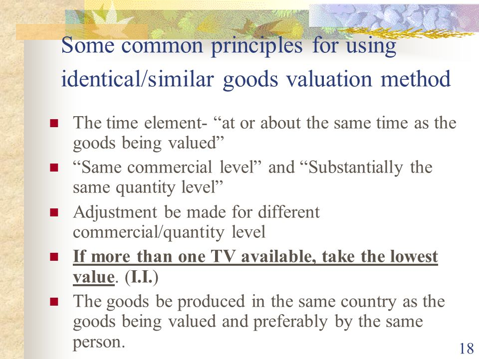 18 Some common principles for using identical/similar goods valuation method The time element- at or about the same time as the goods being valued Sam