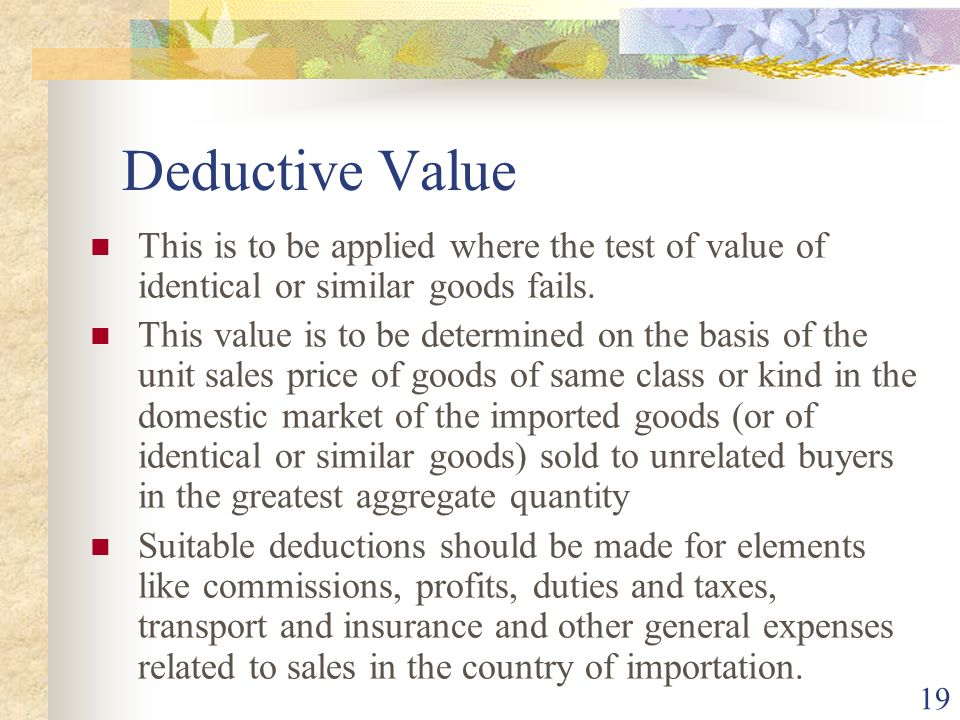 19 Deductive Value This is to be applied where the test of value of identical or similar goods fails. This value is to be determined on the basis of t