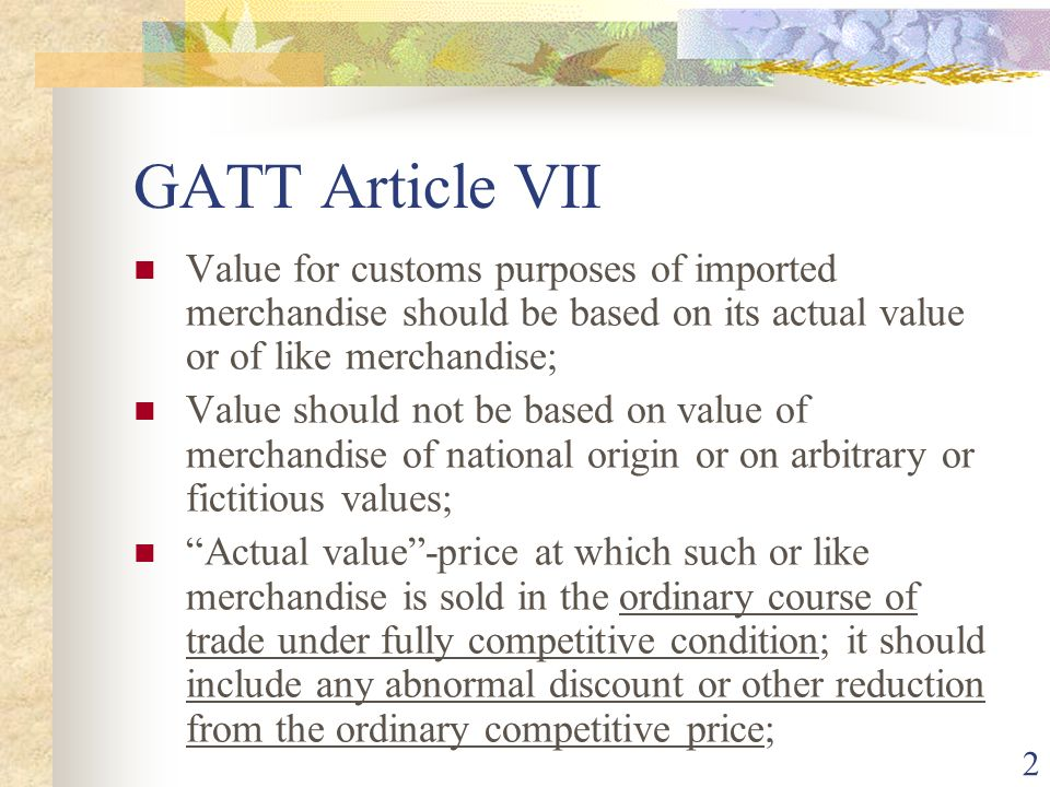 2 GATT Article VII Value for customs purposes of imported merchandise should be based on its actual value or of like merchandise; Value should not be