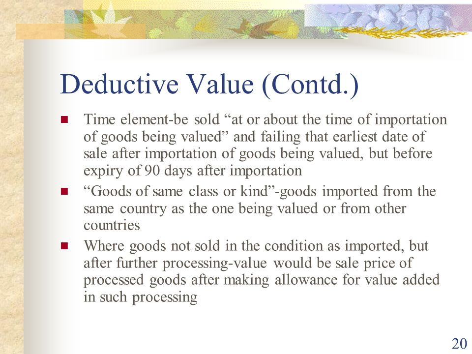 20 Deductive Value (Contd.) Time element-be sold at or about the time of importation of goods being valued and failing that earliest date of sale afte
