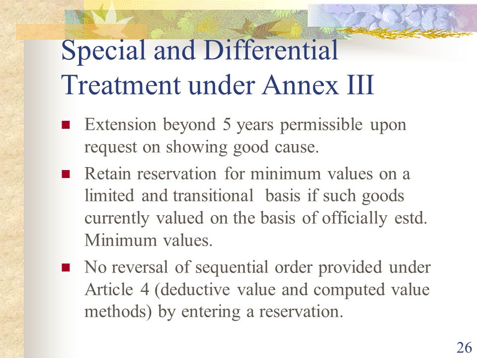 26 Special and Differential Treatment under Annex III Extension beyond 5 years permissible upon request on showing good cause. Retain reservation for