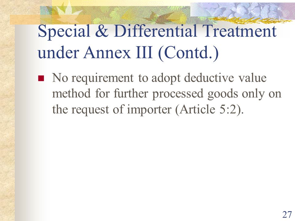 27 Special & Differential Treatment under Annex III (Contd.) No requirement to adopt deductive value method for further processed goods only on the re