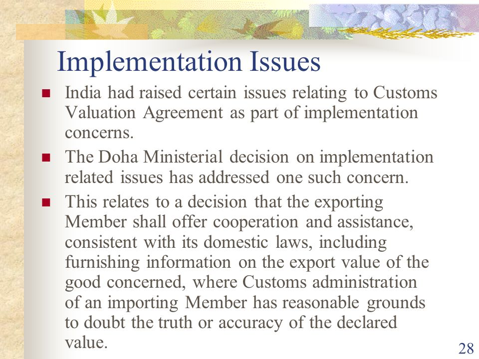 28 Implementation Issues India had raised certain issues relating to Customs Valuation Agreement as part of implementation concerns. The Doha Minister