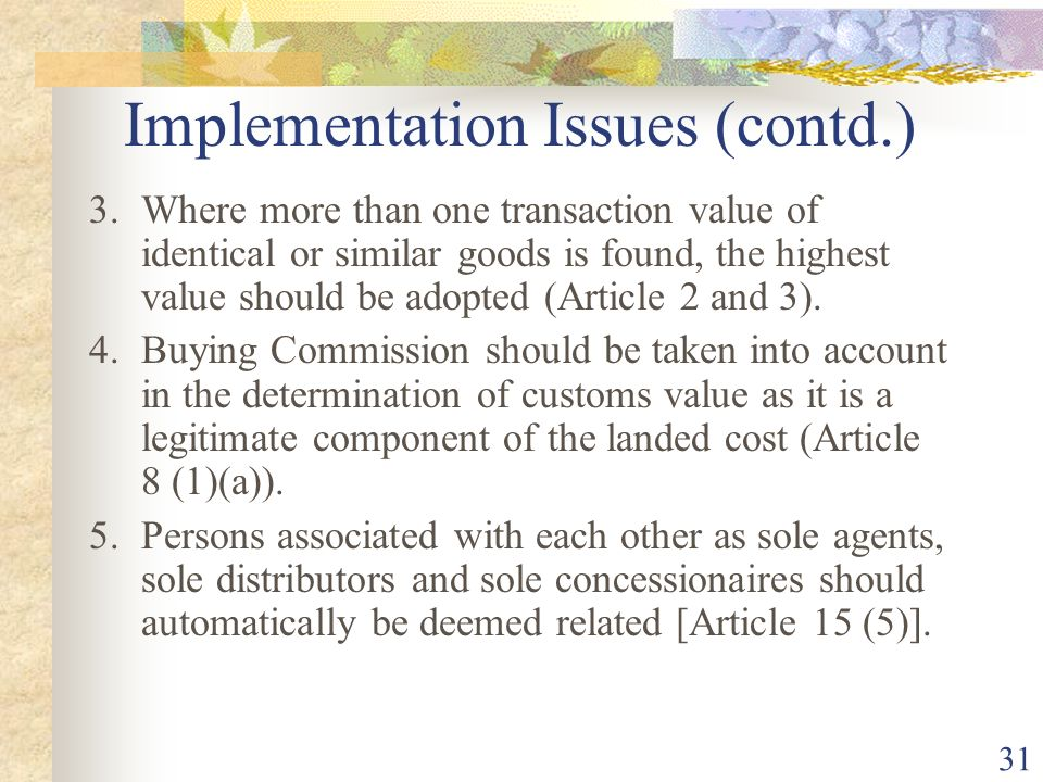 31 Implementation Issues (contd.) 3.Where more than one transaction value of identical or similar goods is found, the highest value should be adopted