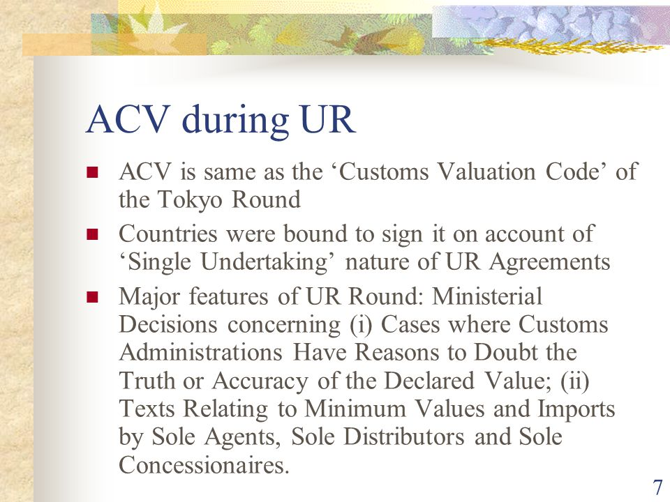 7 ACV during UR ACV is same as the Customs Valuation Code of the Tokyo Round Countries were bound to sign it on account of Single Undertaking nature o