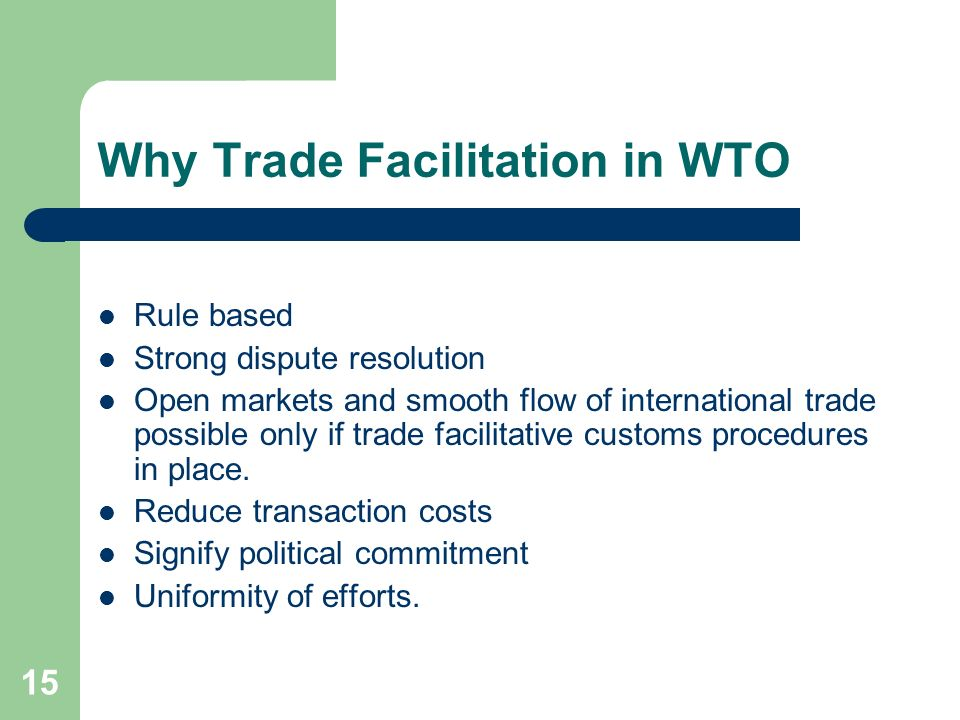 15 Why Trade Facilitation in WTO Rule based Strong dispute resolution Open markets and smooth flow of international trade possible only if trade facil