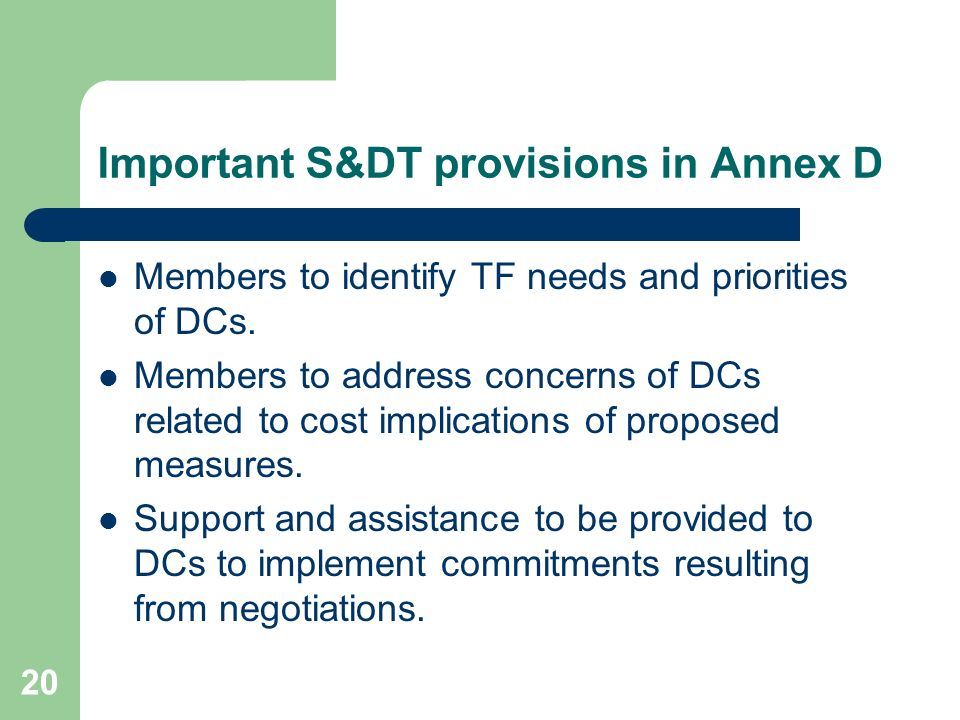 20 Important S&DT provisions in Annex D Members to identify TF needs and priorities of DCs. Members to address concerns of DCs related to cost implica