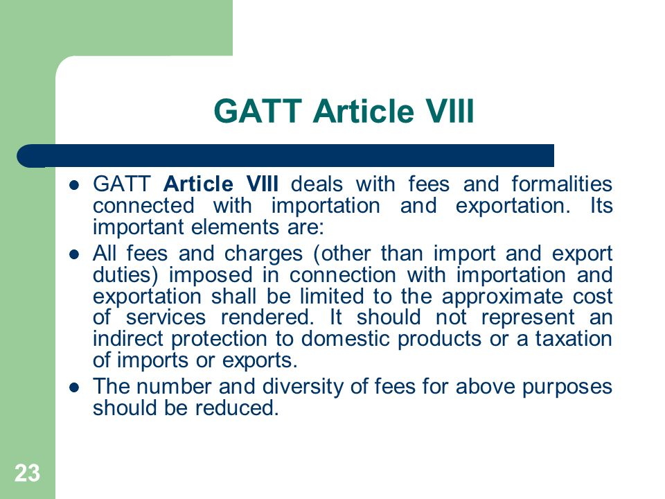23 GATT Article VIII GATT Article VIII deals with fees and formalities connected with importation and exportation. Its important elements are: All fee