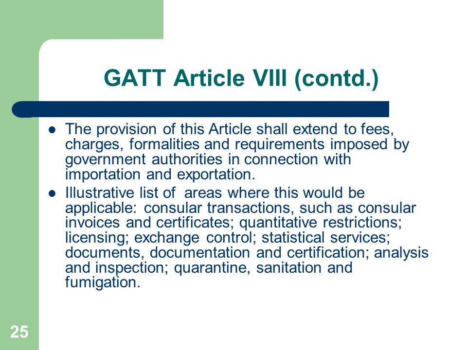 25 GATT Article VIII (contd.) The provision of this Article shall extend to fees, charges, formalities and requirements imposed by government authorit
