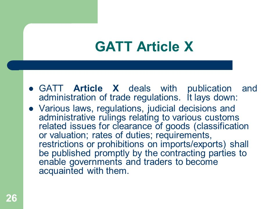 26 GATT Article X GATT Article X deals with publication and administration of trade regulations. It lays down: Various laws, regulations, judicial dec