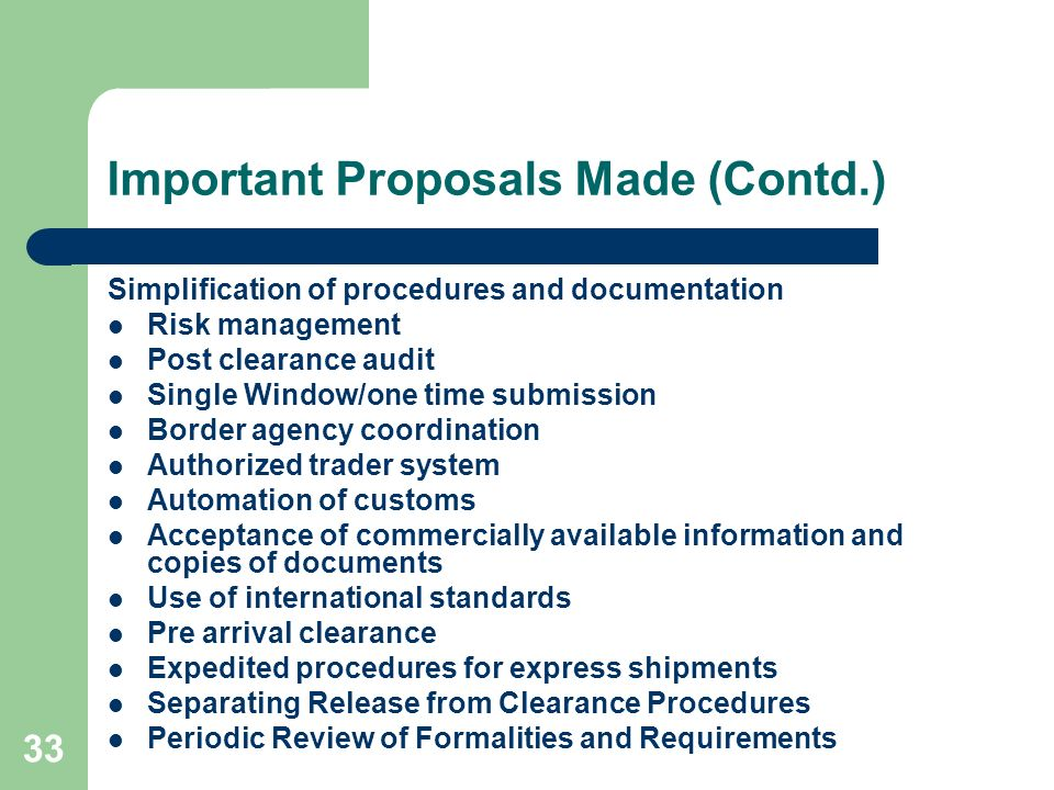 33 Important Proposals Made (Contd.) Simplification of procedures and documentation Risk management Post clearance audit Single Window/one time submis