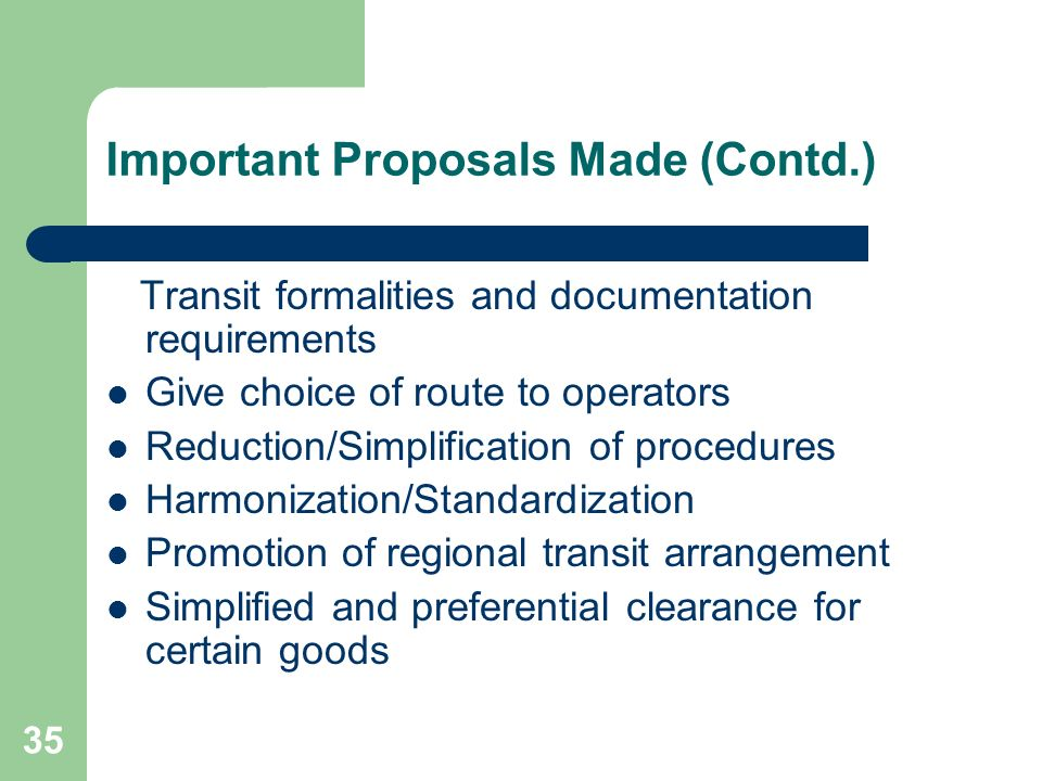 35 Important Proposals Made (Contd.) Transit formalities and documentation requirements Give choice of route to operators Reduction/Simplification of