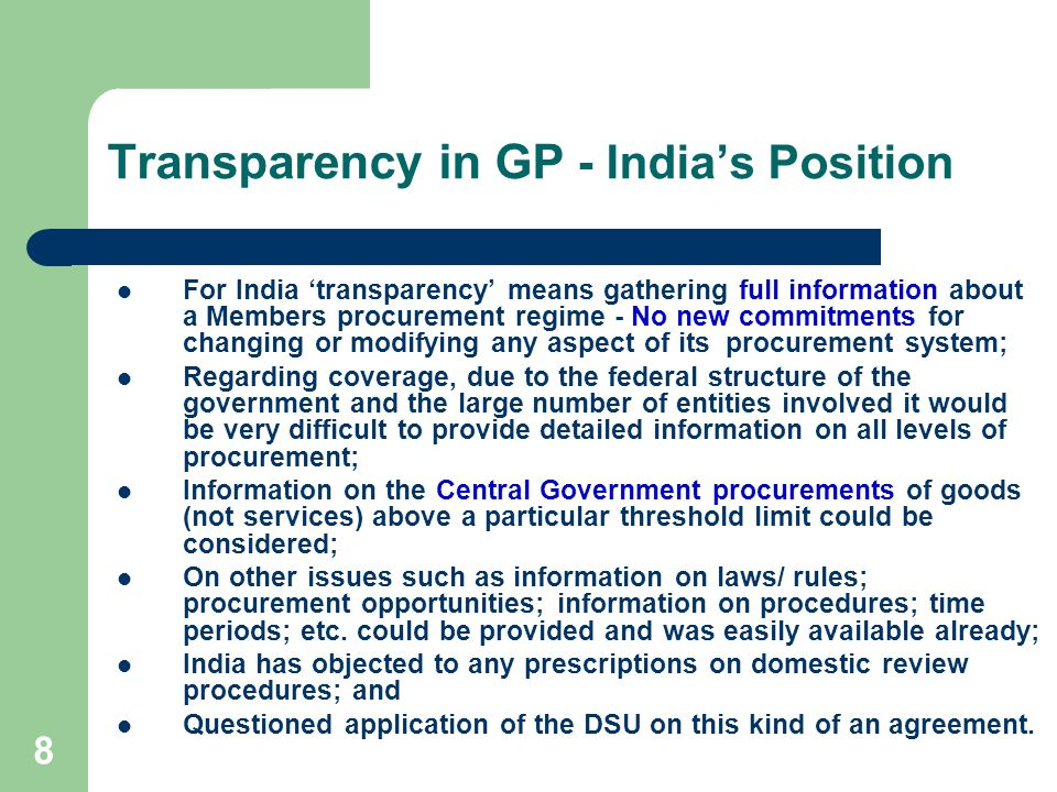 8 Transparency in GP - Indias Position For India transparency means gathering full information about a Members procurement regime - No new commitments