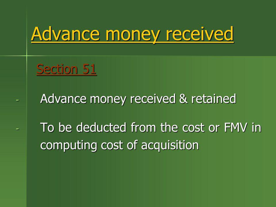 Advance money received Section 51 Section 51 - Advance money received & retained - To be deducted from the cost or FMV in computing cost of acquisitio