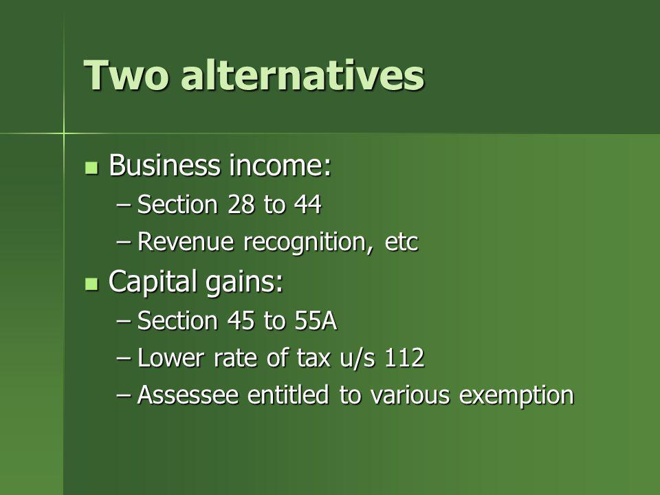 Two alternatives Business income: Business income: –Section 28 to 44 –Revenue recognition, etc Capital gains: Capital gains: –Section 45 to 55A –Lower