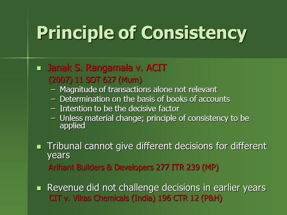Principle of Consistency Janak S. Rangamala v. ACIT Janak S. Rangamala v. ACIT (2007) 11 SOT 627 (Mum) (2007) 11 SOT 627 (Mum) –Magnitude of transacti