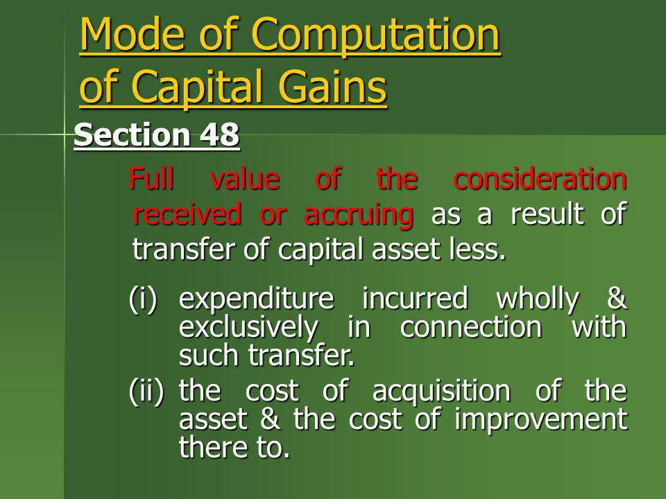 Mode of Computation of Capital Gains Section 48 Full value of the consideration received or accruing as a result of transfer of capital asset less. (i