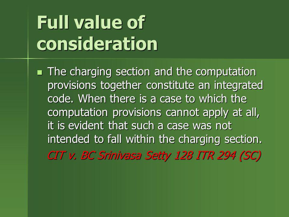 Full value of consideration The charging section and the computation provisions together constitute an integrated code. When there is a case to which