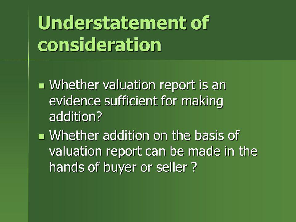 Understatement of consideration Whether valuation report is an evidence sufficient for making addition? Whether valuation report is an evidence suffic