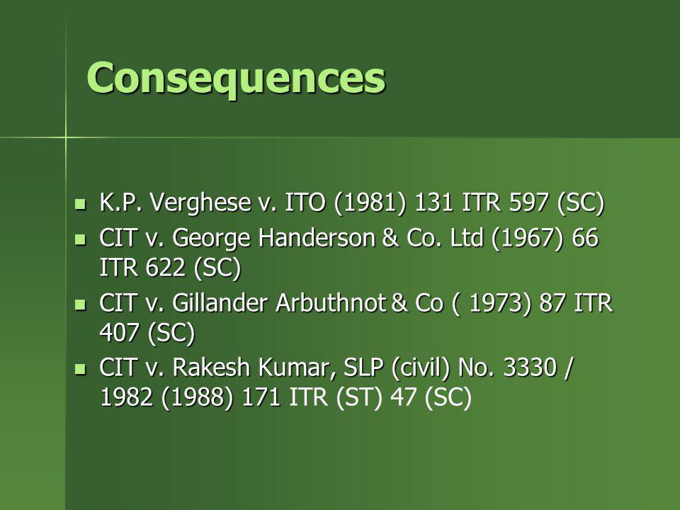 Consequences K.P. Verghese v. ITO (1981) 131 ITR 597 (SC) K.P. Verghese v. ITO (1981) 131 ITR 597 (SC) CIT v. George Handerson & Co. Ltd (1967) 66 ITR