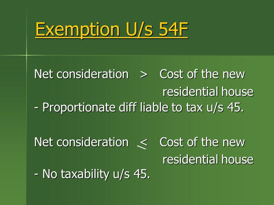 Exemption U/s 54F Net consideration > Cost of the new residential house residential house - Proportionate diff liable to tax u/s 45. Net consideration