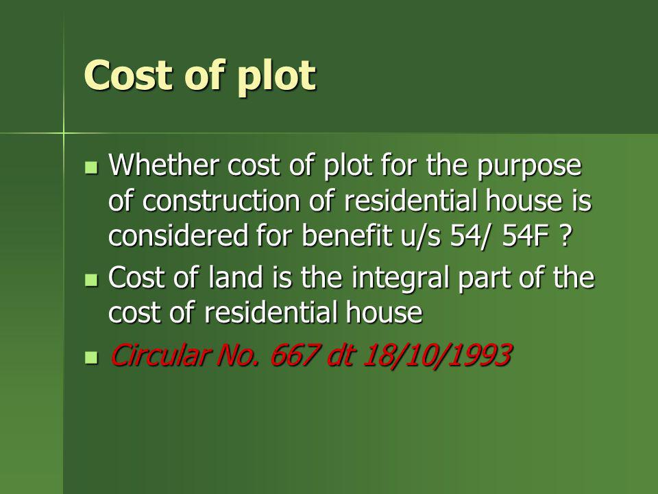 Cost of plot Whether cost of plot for the purpose of construction of residential house is considered for benefit u/s 54/ 54F ? Whether cost of plot fo