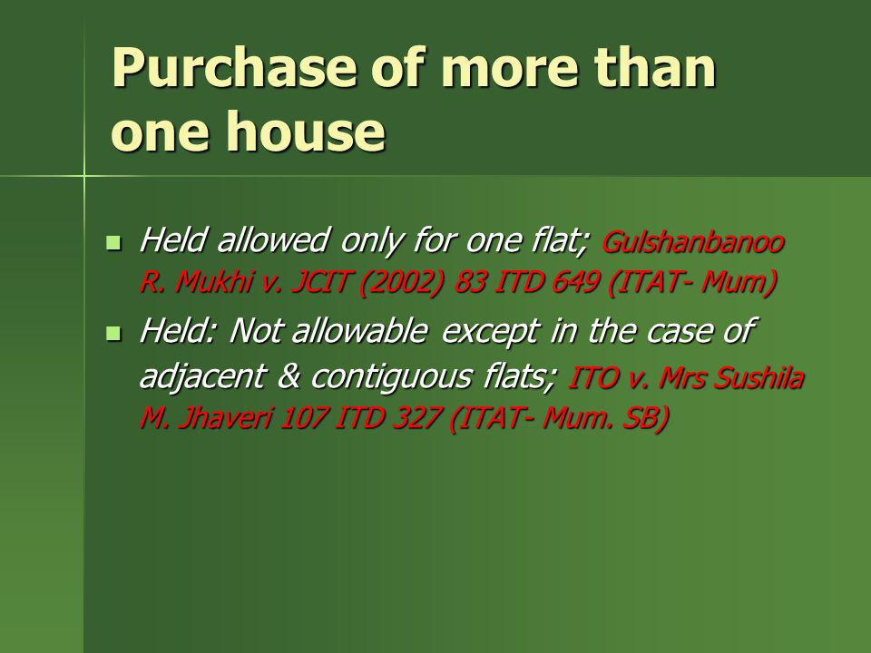 Purchase of more than one house Held allowed only for one flat; Gulshanbanoo R. Mukhi v. JCIT (2002) 83 ITD 649 (ITAT- Mum) Held allowed only for one