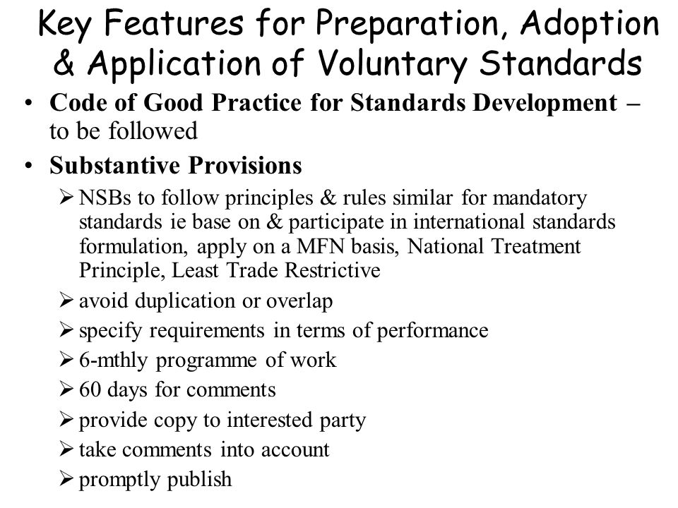 Key Features for Preparation, Adoption & Application of Voluntary Standards Code of Good Practice for Standards Development – to be followed Substanti