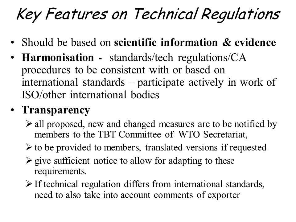 Key Features on Technical Regulations Should be based on scientific information & evidence Harmonisation - standards/tech regulations/CA procedures to
