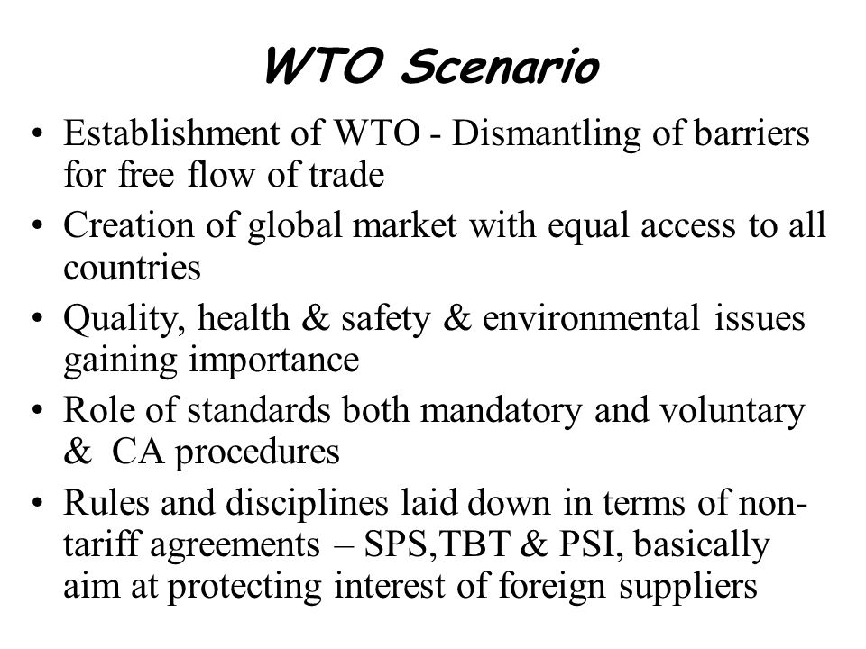 WTO Scenario Establishment of WTO - Dismantling of barriers for free flow of trade Creation of global market with equal access to all countries Qualit