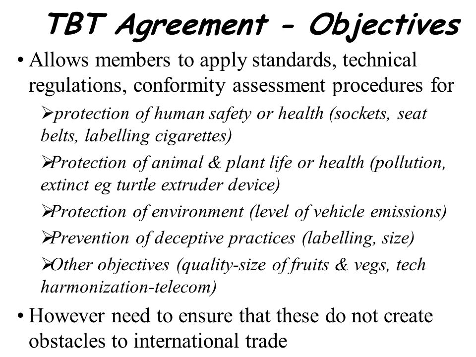 TBT Agreement Application Scope Applies to all products including industrial & agri products, both voluntary standards & technical regulations(standards to which compliance mandatory) Not apply to SPS measures as defined in SPS Agreement Covers Product characteristics Process & production methods(PPM) that have an effect on product characteristics Terminology & symbols Packaging & labelling requirements