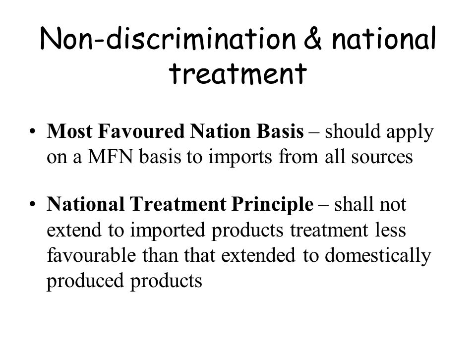 Non-discrimination & national treatment Most Favoured Nation Basis – should apply on a MFN basis to imports from all sources National Treatment Princi