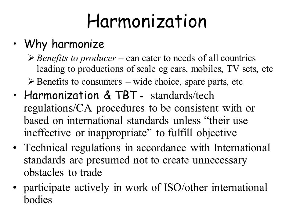 Harmonization Why harmonize Benefits to producer – can cater to needs of all countries leading to productions of scale eg cars, mobiles, TV sets, etc