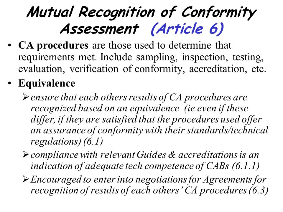 Mutual Recognition of Conformity Assessment (Article 6) CA procedures are those used to determine that requirements met. Include sampling, inspection,