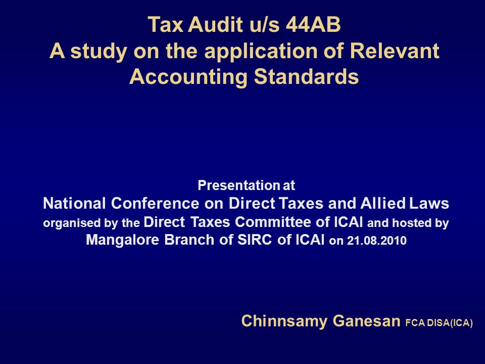 Tax Audit u/s 44AB A study on the application of Relevant Accounting Standards Chinnsamy Ganesan FCA DISA(ICA) Presentation at National Conference on