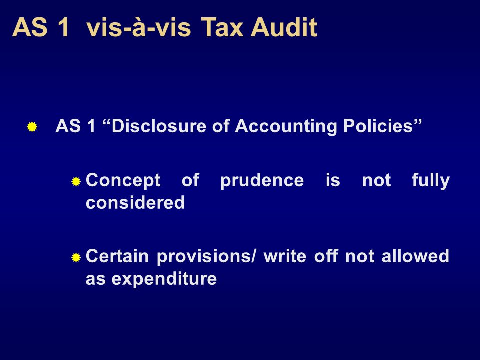 AS 1 vis-à-vis Tax Audit AS 1 Disclosure of Accounting Policies Concept of prudence is not fully considered Certain provisions/ write off not allowed