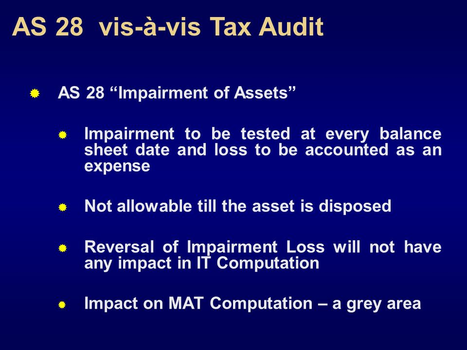 AS 28 vis-à-vis Tax Audit AS 28 Impairment of Assets Impairment to be tested at every balance sheet date and loss to be accounted as an expense Not al