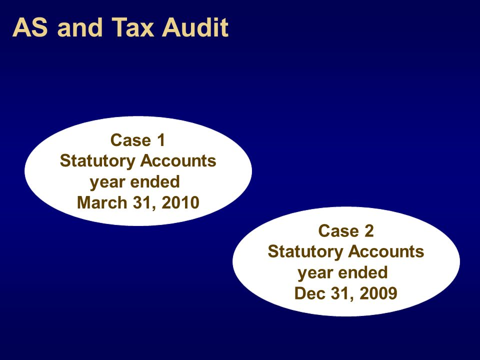 AS and Tax Audit Case 1 Statutory Accounts year ended March 31, 2010 Case 2 Statutory Accounts year ended Dec 31, 2009