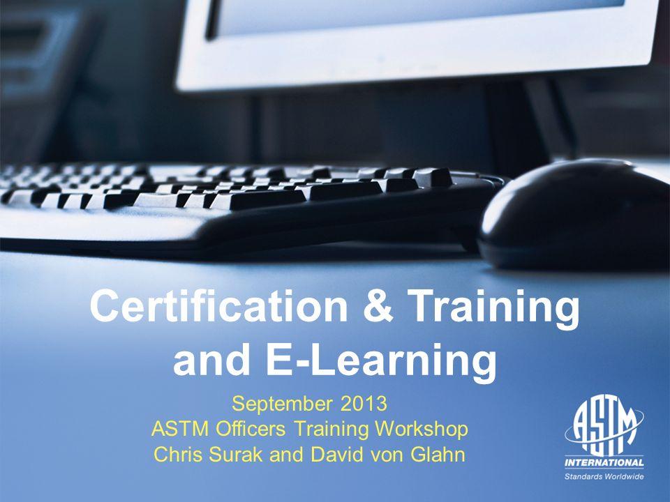 September 2013 ASTM Officers Training Workshop September 2013 ASTM Officers Training Workshop Certification & Training and E-Learning September 2013 A