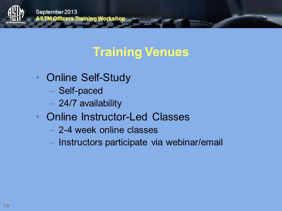 September 2013 ASTM Officers Training Workshop September 2013 ASTM Officers Training Workshop Training Venues 10 Online Self-Study –Self-paced –24/7 availability Online Instructor-Led Classes –2-4 week online classes –Instructors participate via webinar/email