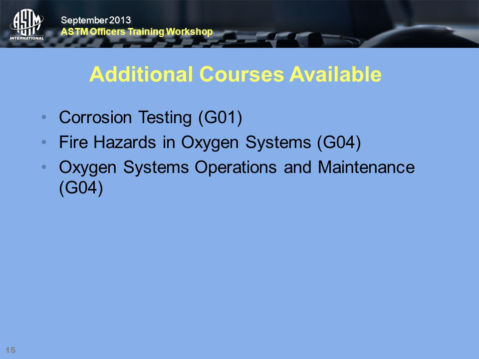 September 2013 ASTM Officers Training Workshop September 2013 ASTM Officers Training Workshop Additional Courses Available Corrosion Testing (G01) Fire Hazards in Oxygen Systems (G04) Oxygen Systems Operations and Maintenance (G04) 15
