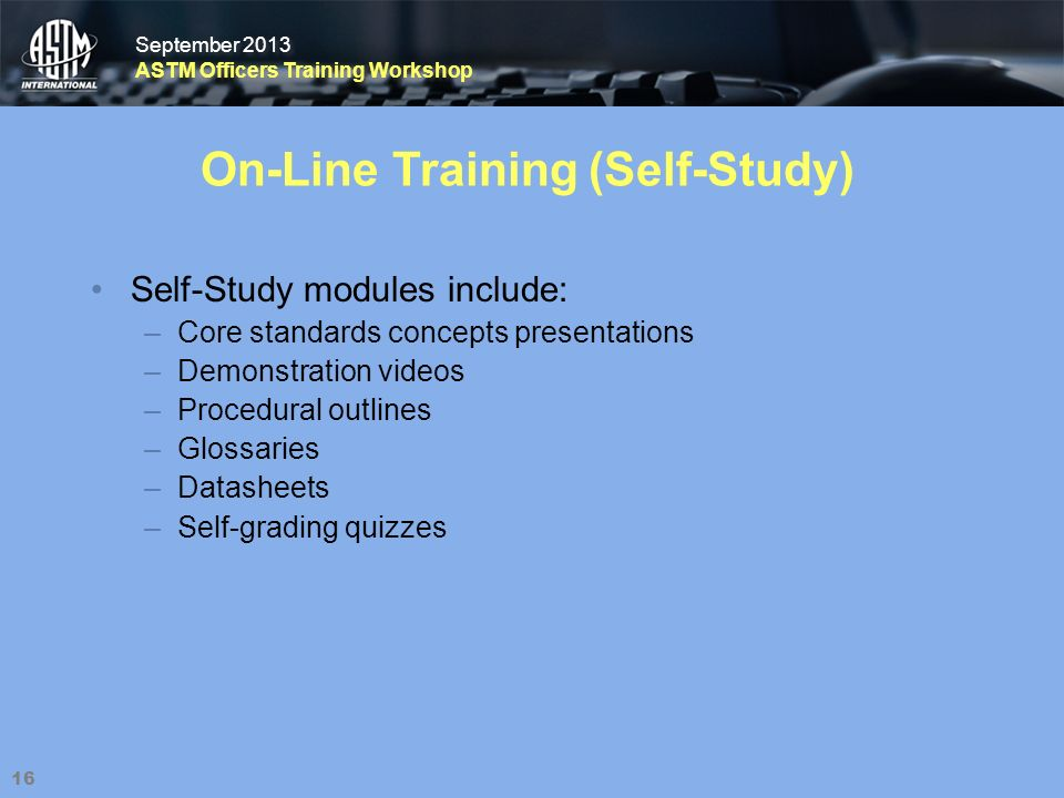 September 2013 ASTM Officers Training Workshop September 2013 ASTM Officers Training Workshop 16 On-Line Training (Self-Study) Self-Study modules include: –Core standards concepts presentations –Demonstration videos –Procedural outlines –Glossaries –Datasheets –Self-grading quizzes