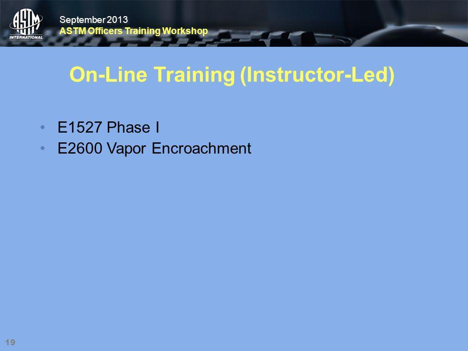 September 2013 ASTM Officers Training Workshop September 2013 ASTM Officers Training Workshop 19 On-Line Training (Instructor-Led) E1527 Phase I E2600 Vapor Encroachment